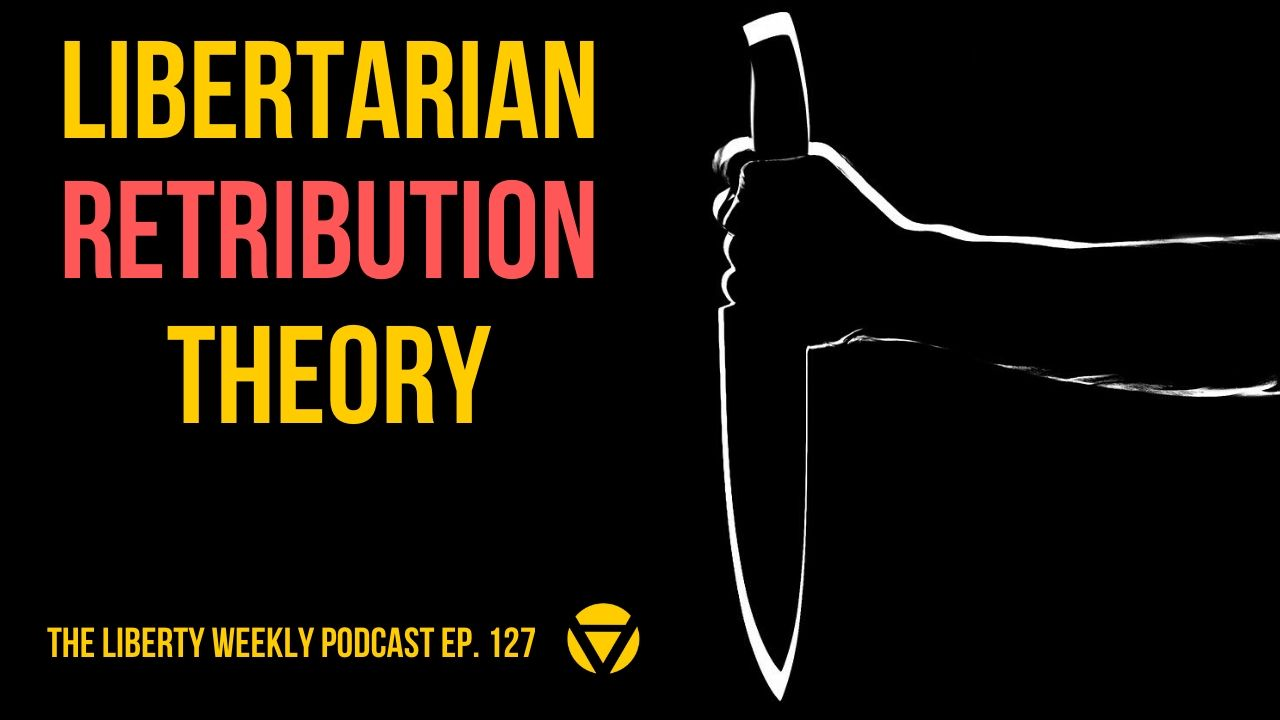 Libertarian Retribution Theory Ep. 127
