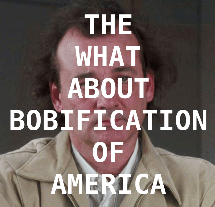 The What About Bobification of America