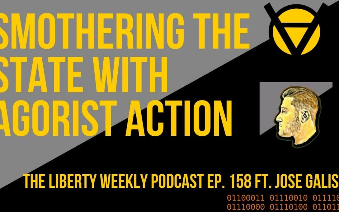 Smothering the State w/ Agorist Action ft. Jose Galison Ep. 158